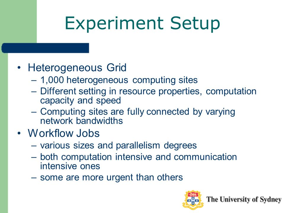 Experiment Setup Heterogeneous Grid –1,000 heterogeneous computing sites –Different setting in resource properties, computation capacity and speed –Computing sites are fully connected by varying network bandwidths Workflow Jobs –various sizes and parallelism degrees –both computation intensive and communication intensive ones –some are more urgent than others