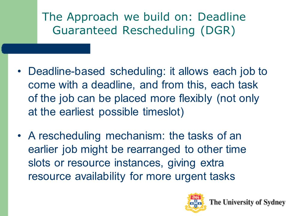 The Approach we build on: Deadline Guaranteed Rescheduling (DGR) Deadline-based scheduling: it allows each job to come with a deadline, and from this, each task of the job can be placed more flexibly (not only at the earliest possible timeslot) A rescheduling mechanism: the tasks of an earlier job might be rearranged to other time slots or resource instances, giving extra resource availability for more urgent tasks