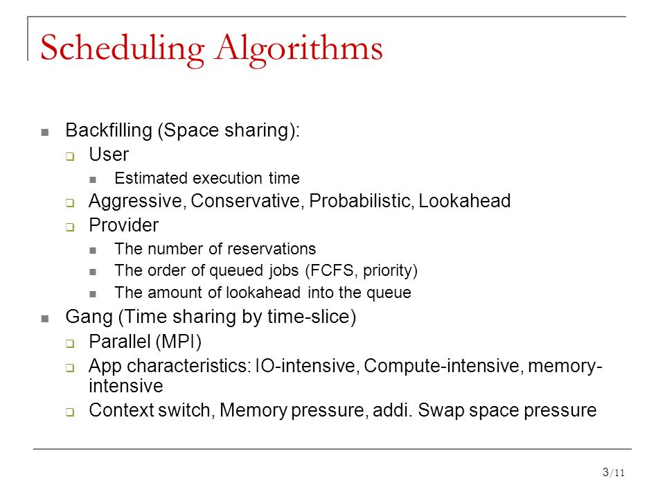 Backfilling (Space sharing): User Estimated execution time Aggressive, Conservative, Probabilistic, Lookahead Provider The number of reservations The order of queued jobs (FCFS, priority) The amount of lookahead into the queue Gang (Time sharing by time-slice) Parallel (MPI) App characteristics: IO-intensive, Compute-intensive, memory- intensive Context switch, Memory pressure, addi.