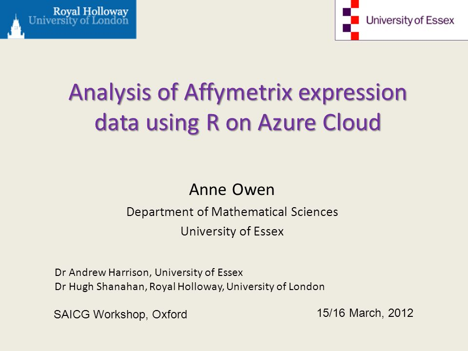Analysis of Affymetrix expression data using R on Azure Cloud Anne Owen Department of Mathematical Sciences University of Essex 15/16 March, 2012 SAICG Workshop, Oxford Dr Andrew Harrison, University of Essex Dr Hugh Shanahan, Royal Holloway, University of London