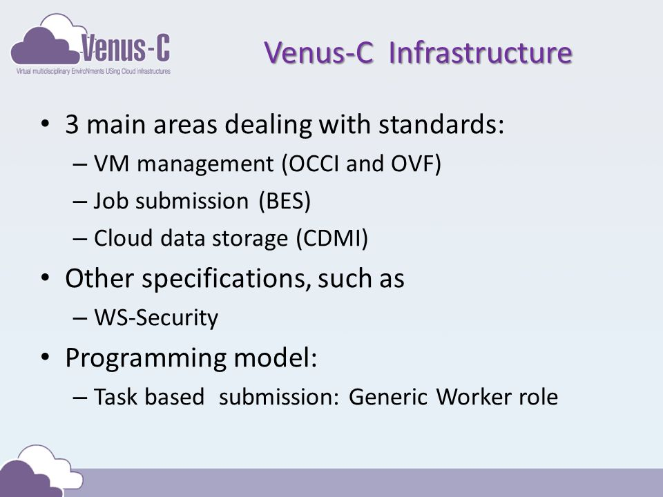 Venus-C Infrastructure 3 main areas dealing with standards: – VM management (OCCI and OVF) – Job submission (BES) – Cloud data storage (CDMI) Other specifications, such as – WS-Security Programming model: – Task based submission: Generic Worker role