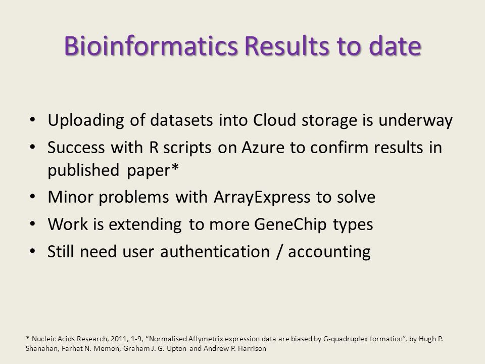 Bioinformatics Results to date Uploading of datasets into Cloud storage is underway Success with R scripts on Azure to confirm results in published paper* Minor problems with ArrayExpress to solve Work is extending to more GeneChip types Still need user authentication / accounting * Nucleic Acids Research, 2011, 1-9, Normalised Affymetrix expression data are biased by G-quadruplex formation, by Hugh P.