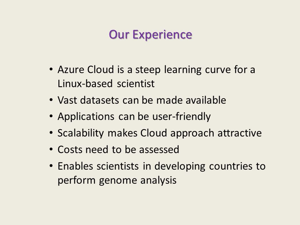 Our Experience Azure Cloud is a steep learning curve for a Linux-based scientist Vast datasets can be made available Applications can be user-friendly Scalability makes Cloud approach attractive Costs need to be assessed Enables scientists in developing countries to perform genome analysis