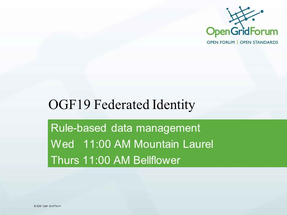 © 2006 Open Grid Forum OGF19 Federated Identity Rule-based data management Wed 11:00 AM Mountain Laurel Thurs 11:00 AM Bellflower
