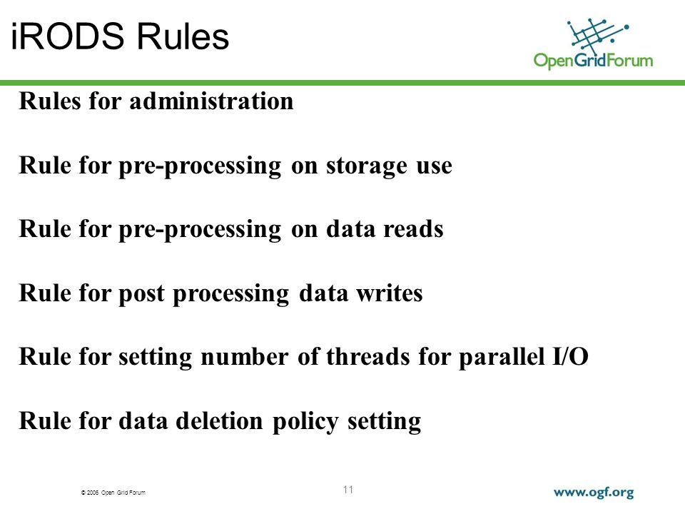 © 2006 Open Grid Forum 11 iRODS Rules Rules for administration Rule for pre-processing on storage use Rule for pre-processing on data reads Rule for post processing data writes Rule for setting number of threads for parallel I/O Rule for data deletion policy setting