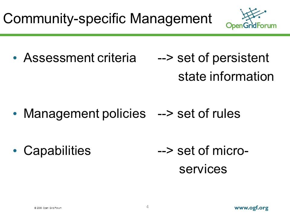 © 2006 Open Grid Forum 4 Community-specific Management Assessment criteria --> set of persistent state information Management policies --> set of rules Capabilities--> set of micro- services