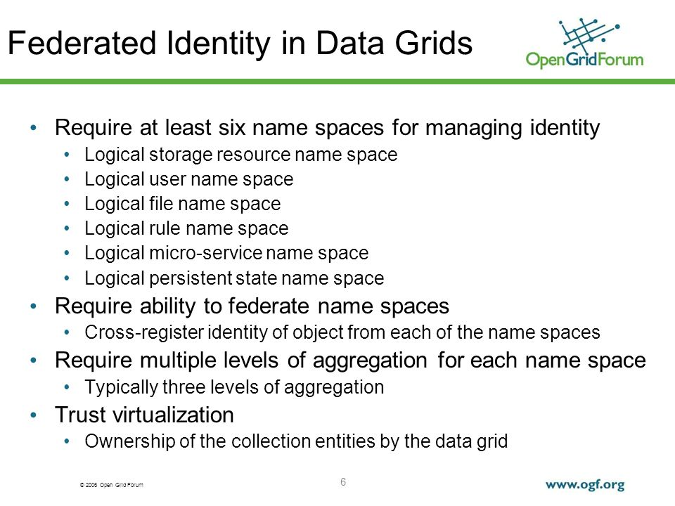 © 2006 Open Grid Forum 6 Federated Identity in Data Grids Require at least six name spaces for managing identity Logical storage resource name space Logical user name space Logical file name space Logical rule name space Logical micro-service name space Logical persistent state name space Require ability to federate name spaces Cross-register identity of object from each of the name spaces Require multiple levels of aggregation for each name space Typically three levels of aggregation Trust virtualization Ownership of the collection entities by the data grid