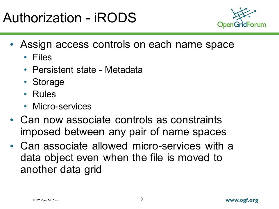 © 2006 Open Grid Forum 9 Authorization - iRODS Assign access controls on each name space Files Persistent state - Metadata Storage Rules Micro-services Can now associate controls as constraints imposed between any pair of name spaces Can associate allowed micro-services with a data object even when the file is moved to another data grid
