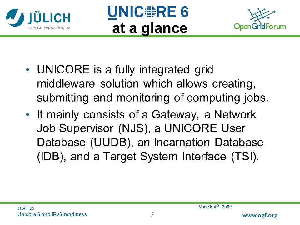 March 6 th, 2009 OGF 25 Unicore 6 and IPv6 readiness 2 at a glance UNICORE is a fully integrated grid middleware solution which allows creating, submitting and monitoring of computing jobs.