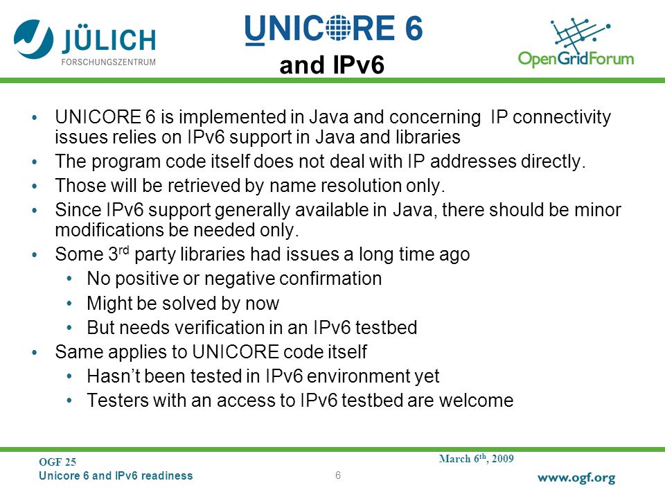March 6 th, 2009 OGF 25 Unicore 6 and IPv6 readiness 6 and IPv6 UNICORE 6 is implemented in Java and concerning IP connectivity issues relies on IPv6 support in Java and libraries The program code itself does not deal with IP addresses directly.