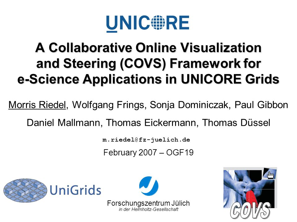 Forschungszentrum Jülich in der Helmholtz-Gesellschaft February 2007 – OGF19 A Collaborative Online Visualization and Steering (COVS) Framework for e-Science Applications in UNICORE Grids Morris Riedel, Wolfgang Frings, Sonja Dominiczak, Paul Gibbon Daniel Mallmann, Thomas Eickermann, Thomas Düssel m.riedel@fz-juelich.de