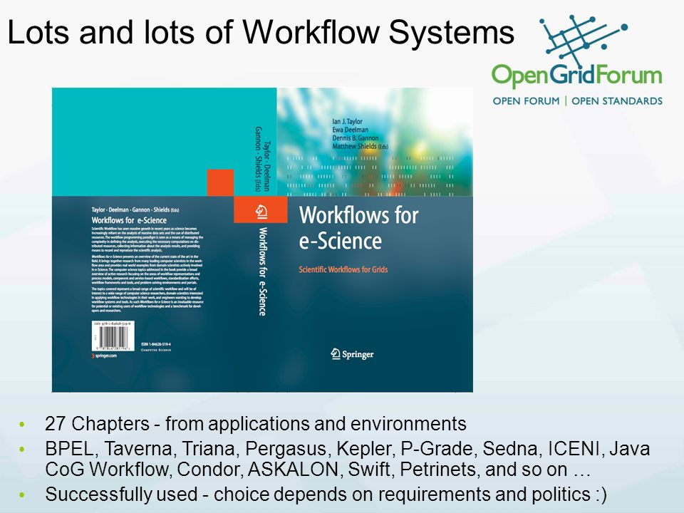 Lots and lots of Workflow Systems 27 Chapters - from applications and environments BPEL, Taverna, Triana, Pergasus, Kepler, P-Grade, Sedna, ICENI, Java CoG Workflow, Condor, ASKALON, Swift, Petrinets, and so on … Successfully used - choice depends on requirements and politics :)