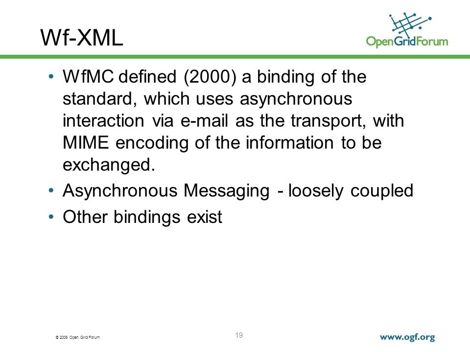 © 2006 Open Grid Forum 19 Wf-XML WfMC defined (2000) a binding of the standard, which uses asynchronous interaction via e-mail as the transport, with MIME encoding of the information to be exchanged.