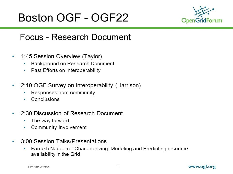 © 2006 Open Grid Forum 4 Boston OGF - OGF22 1:45 Session Overview (Taylor) Background on Research Document Past Efforts on interoperability 2:10 OGF Survey on interoperability (Harrison) Responses from community Conclusions 2:30 Discussion of Research Document The way forward Community involvement 3:00 Session Talks/Presentations Farrukh Nadeem - Characterizing, Modeling and Predicting resource availability in the Grid Focus - Research Document