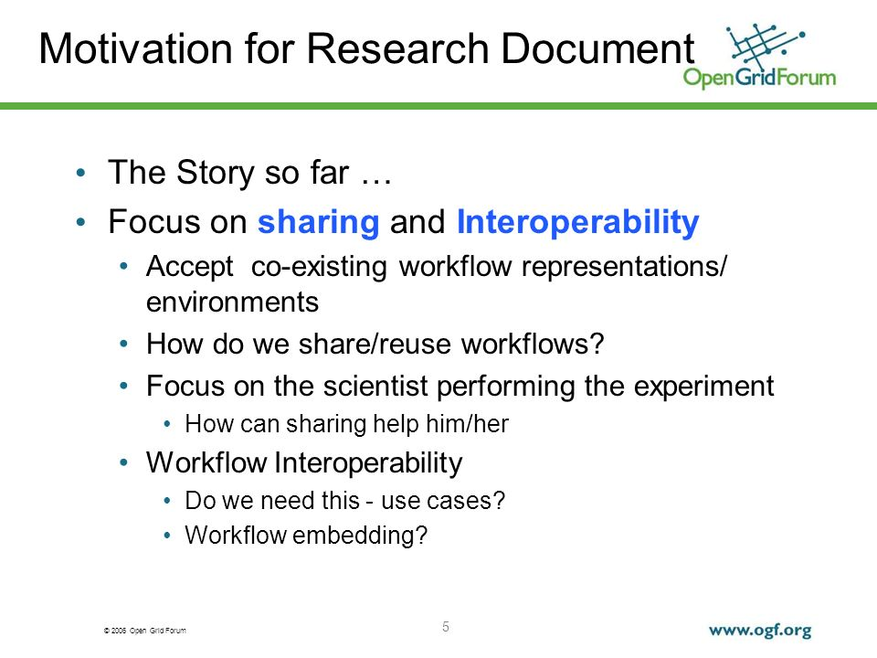 © 2006 Open Grid Forum 5 Motivation for Research Document The Story so far … Focus on sharing and Interoperability Accept co-existing workflow representations/ environments How do we share/reuse workflows.