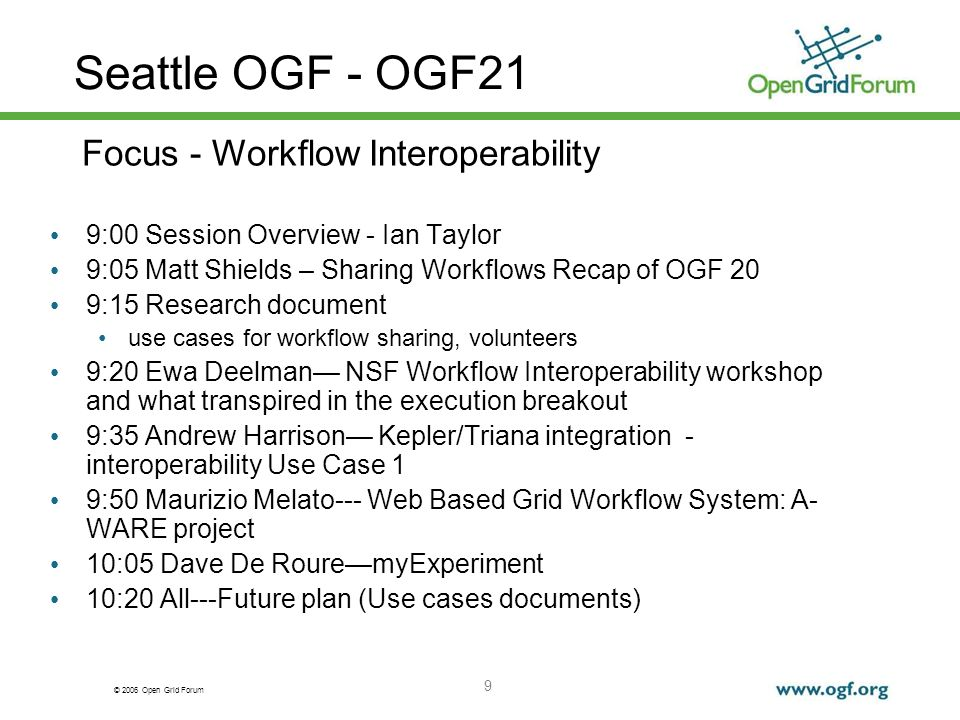 © 2006 Open Grid Forum 9 Seattle OGF - OGF21 9:00 Session Overview - Ian Taylor 9:05 Matt Shields – Sharing Workflows Recap of OGF 20 9:15 Research document use cases for workflow sharing, volunteers 9:20 Ewa Deelman NSF Workflow Interoperability workshop and what transpired in the execution breakout 9:35 Andrew Harrison Kepler/Triana integration - interoperability Use Case 1 9:50 Maurizio Melato--- Web Based Grid Workflow System: A- WARE project 10:05 Dave De RouremyExperiment 10:20 All---Future plan (Use cases documents) Focus - Workflow Interoperability