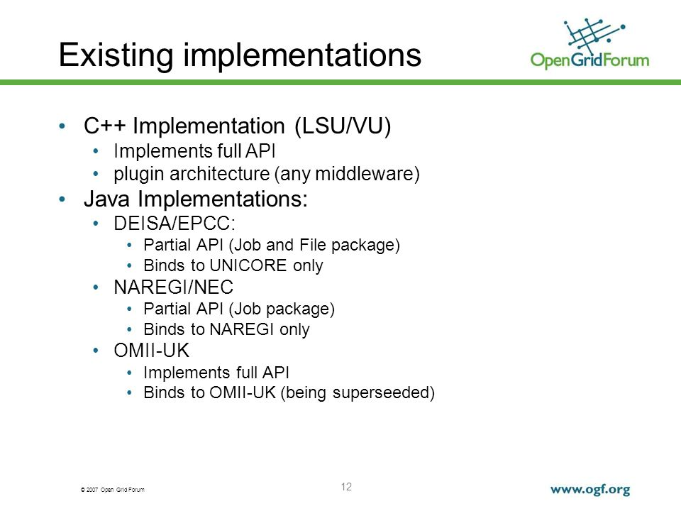 © 2007 Open Grid Forum 12 Existing implementations C++ Implementation (LSU/VU) Implements full API plugin architecture (any middleware) Java Implementations: DEISA/EPCC: Partial API (Job and File package) Binds to UNICORE only NAREGI/NEC Partial API (Job package) Binds to NAREGI only OMII-UK Implements full API Binds to OMII-UK (being superseeded)