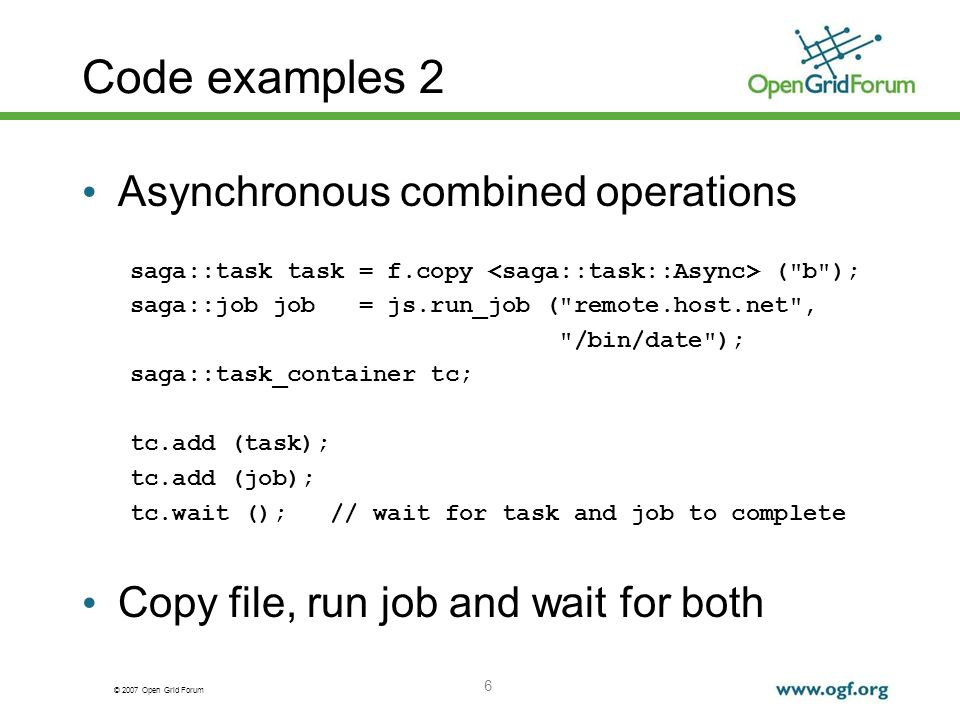 © 2007 Open Grid Forum 6 Code examples 2 Asynchronous combined operations saga::task task = f.copy ( b ); saga::job job = js.run_job ( remote.host.net , /bin/date ); saga::task_container tc; tc.add (task); tc.add (job); tc.wait (); // wait for task and job to complete Copy file, run job and wait for both
