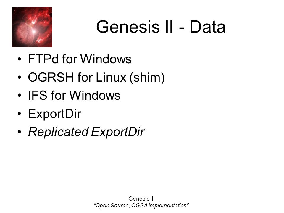 Genesis II Open Source, OGSA Implementation Genesis II - Data FTPd for Windows OGRSH for Linux (shim) IFS for Windows ExportDir Replicated ExportDir