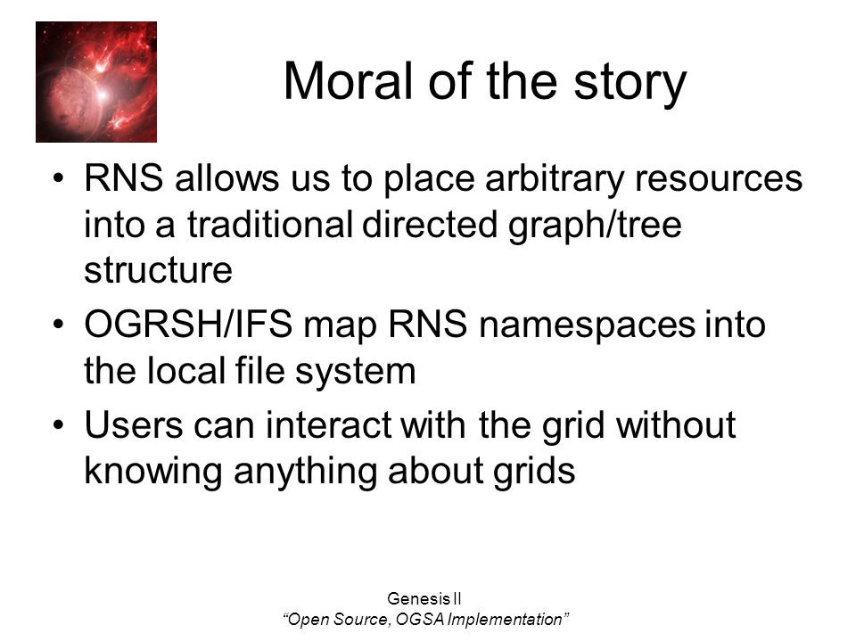 Genesis II Open Source, OGSA Implementation Moral of the story RNS allows us to place arbitrary resources into a traditional directed graph/tree structure OGRSH/IFS map RNS namespaces into the local file system Users can interact with the grid without knowing anything about grids