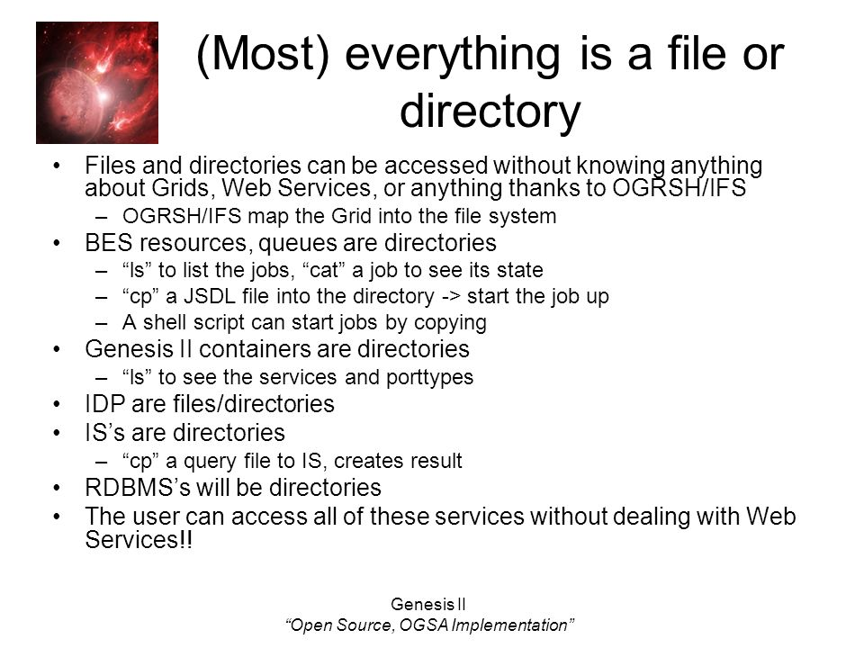 Genesis II Open Source, OGSA Implementation (Most) everything is a file or directory Files and directories can be accessed without knowing anything about Grids, Web Services, or anything thanks to OGRSH/IFS –OGRSH/IFS map the Grid into the file system BES resources, queues are directories –ls to list the jobs, cat a job to see its state –cp a JSDL file into the directory -> start the job up –A shell script can start jobs by copying Genesis II containers are directories –ls to see the services and porttypes IDP are files/directories ISs are directories –cp a query file to IS, creates result RDBMSs will be directories The user can access all of these services without dealing with Web Services!!