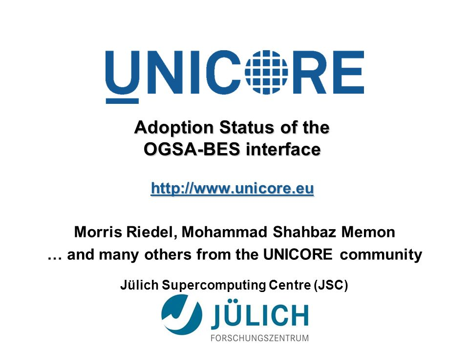 Adoption Status of the OGSA-BES interface http://www.unicore.eu Morris Riedel, Mohammad Shahbaz Memon … and many others from the UNICORE community Jülich Supercomputing Centre (JSC)