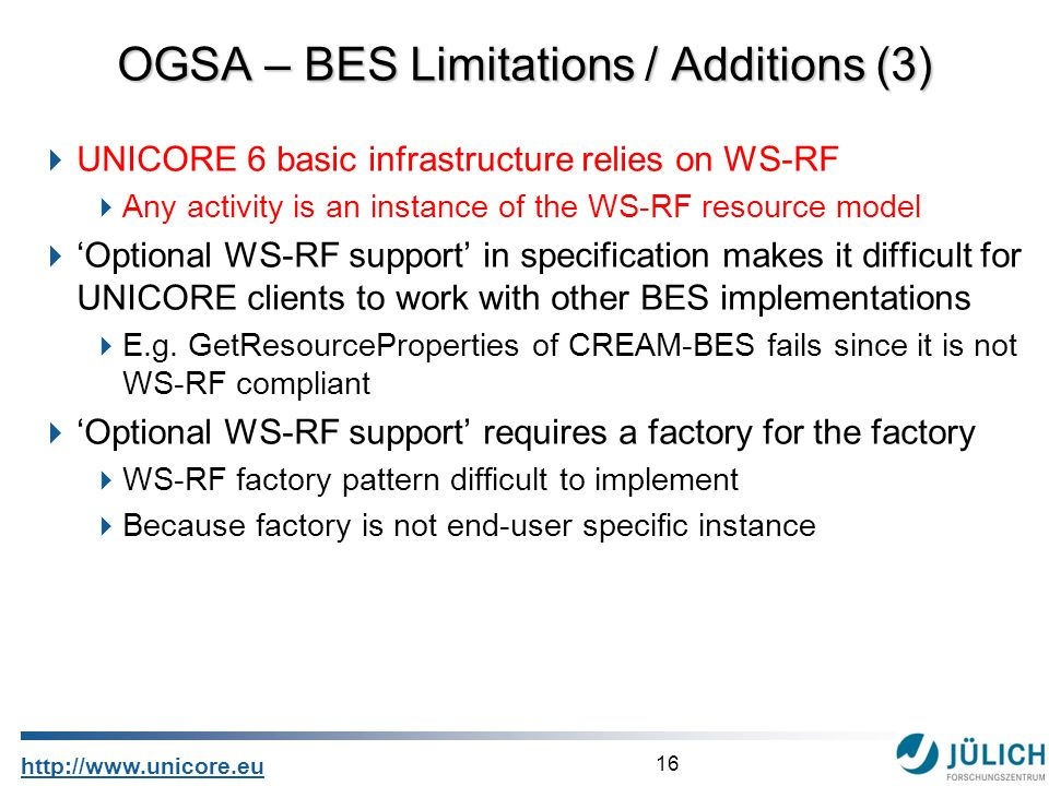 16 http://www.unicore.eu UNICORE 6 basic infrastructure relies on WS-RF Any activity is an instance of the WS-RF resource model Optional WS-RF support in specification makes it difficult for UNICORE clients to work with other BES implementations E.g.