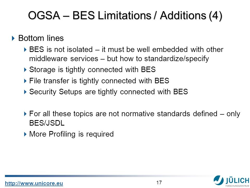 17 http://www.unicore.eu Bottom lines BES is not isolated – it must be well embedded with other middleware services – but how to standardize/specify Storage is tightly connected with BES File transfer is tightly connected with BES Security Setups are tightly connected with BES For all these topics are not normative standards defined – only BES/JSDL More Profiling is required OGSA – BES Limitations / Additions (4)