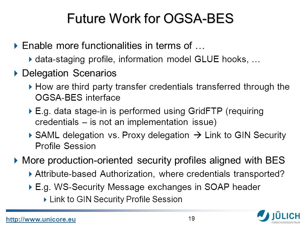 19 http://www.unicore.eu Enable more functionalities in terms of … data-staging profile, information model GLUE hooks, … Delegation Scenarios How are third party transfer credentials transferred through the OGSA-BES interface E.g.