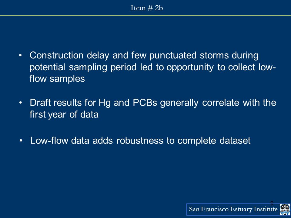9 San Francisco Estuary Institute Item # 2b Draft results for Hg and PCBs generally correlate with the first year of data Construction delay and few punctuated storms during potential sampling period led to opportunity to collect low- flow samples Low-flow data adds robustness to complete dataset