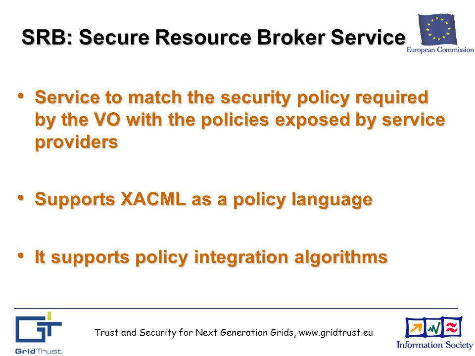 Trust and Security for Next Generation Grids, www.gridtrust.eu SRB: Secure Resource Broker Service Service to match the security policy required by the VO with the policies exposed by service providers Service to match the security policy required by the VO with the policies exposed by service providers Supports XACML as a policy language Supports XACML as a policy language It supports policy integration algorithms It supports policy integration algorithms Trust and Security for Next Generation Grids, www.gridtrust.eu