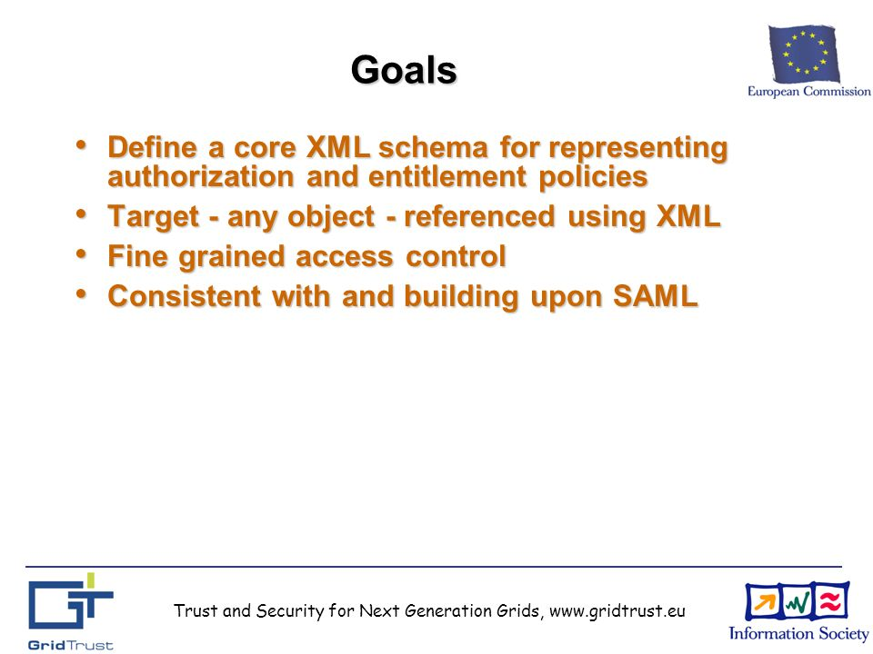 Trust and Security for Next Generation Grids, www.gridtrust.eu Goals Define a core XML schema for representing authorization and entitlement policies Define a core XML schema for representing authorization and entitlement policies Target - any object - referenced using XML Target - any object - referenced using XML Fine grained access control Fine grained access control Consistent with and building upon SAML Consistent with and building upon SAML