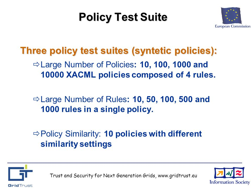 Trust and Security for Next Generation Grids, www.gridtrust.eu Policy Test Suite Three policy test suites (syntetic policies): Large Number of Policies: 10, 100, 1000 and 10000 XACML policies composed of 4 rules.