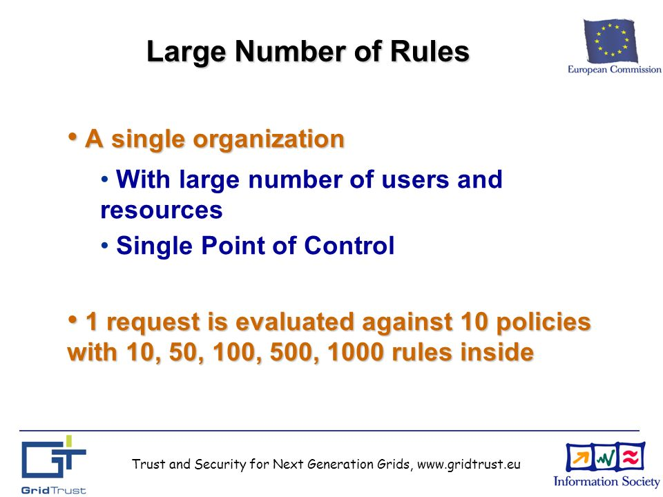 Trust and Security for Next Generation Grids, www.gridtrust.eu Large Number of Rules A single organization A single organization With large number of users and resources Single Point of Control 1 request is evaluated against 10 policies with 10, 50, 100, 500, 1000 rules inside 1 request is evaluated against 10 policies with 10, 50, 100, 500, 1000 rules inside