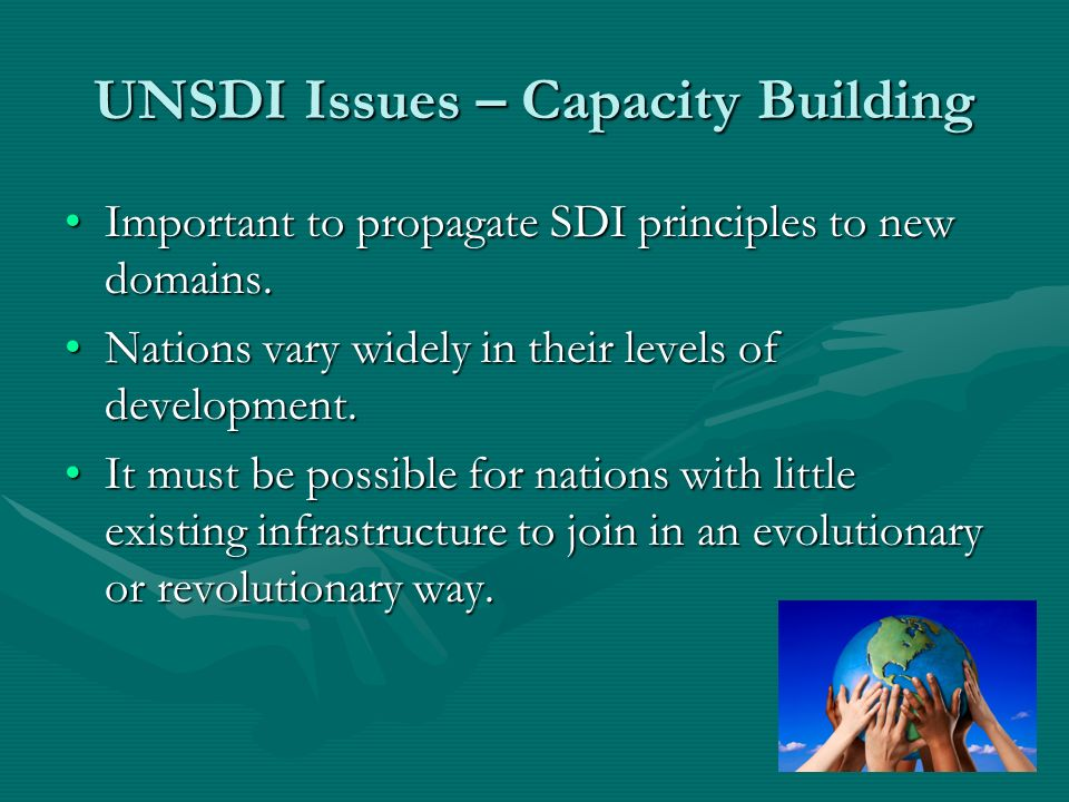 UNSDI Issues – Capacity Building Important to propagate SDI principles to new domains.Important to propagate SDI principles to new domains.