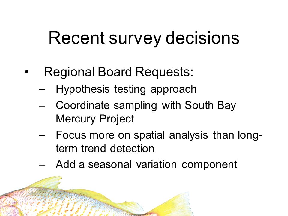 Recent survey decisions Regional Board Requests: –Hypothesis testing approach –Coordinate sampling with South Bay Mercury Project –Focus more on spatial analysis than long- term trend detection –Add a seasonal variation component