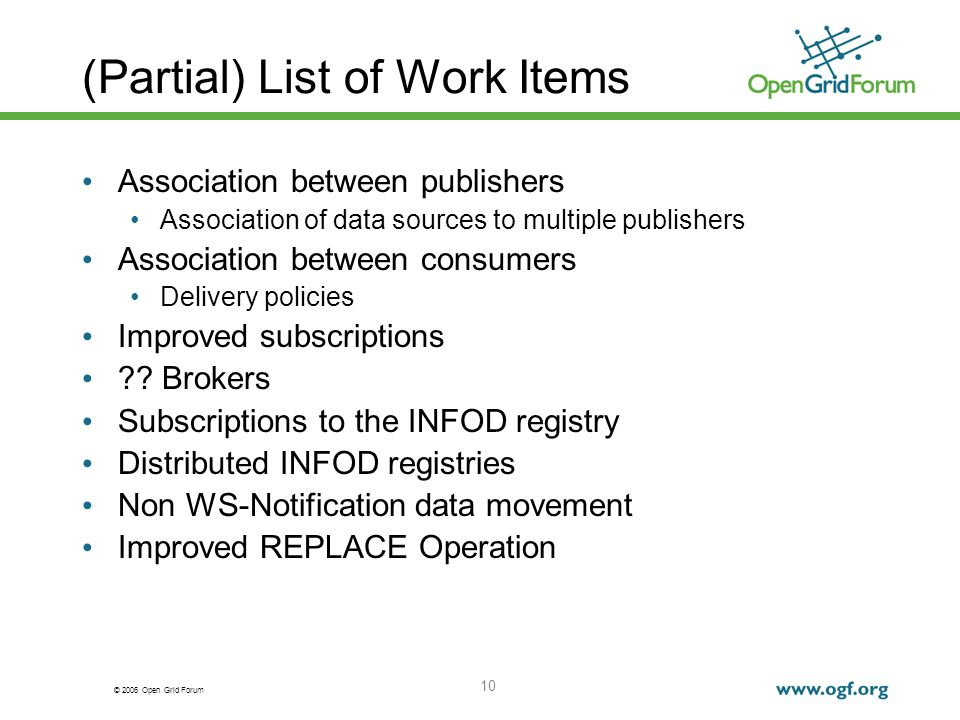 © 2006 Open Grid Forum 10 (Partial) List of Work Items Association between publishers Association of data sources to multiple publishers Association between consumers Delivery policies Improved subscriptions .