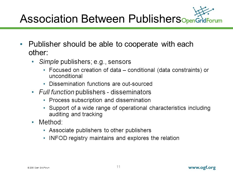 © 2006 Open Grid Forum 11 Association Between Publishers Publisher should be able to cooperate with each other: Simple publishers; e.g., sensors Focused on creation of data – conditional (data constraints) or unconditional Dissemination functions are out-sourced Full function publishers - disseminators Process subscription and dissemination Support of a wide range of operational characteristics including auditing and tracking Method: Associate publishers to other publishers INFOD registry maintains and explores the relation