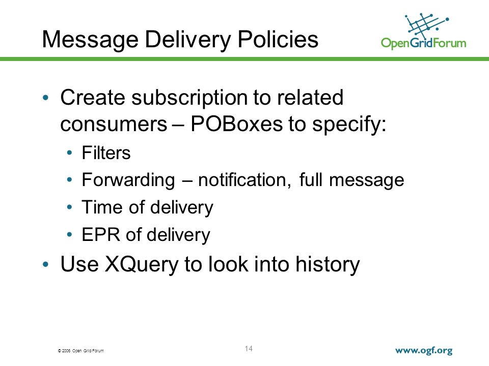 © 2006 Open Grid Forum 14 Message Delivery Policies Create subscription to related consumers – POBoxes to specify: Filters Forwarding – notification, full message Time of delivery EPR of delivery Use XQuery to look into history