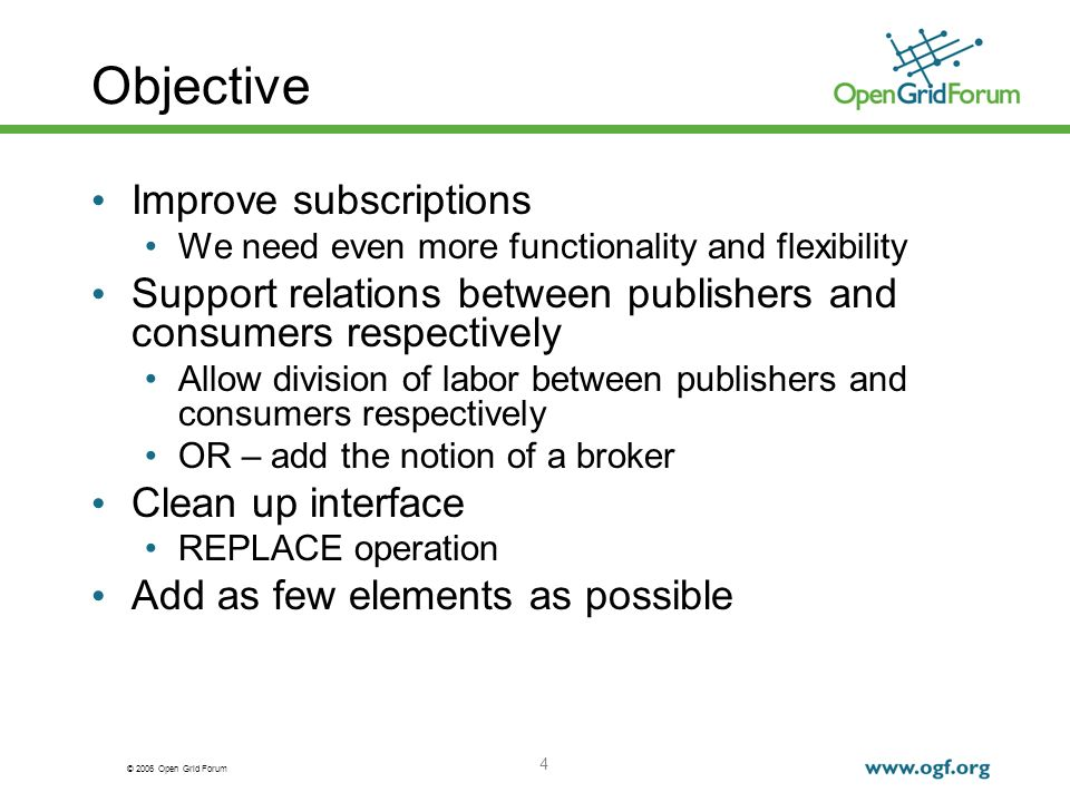 © 2006 Open Grid Forum 4 Objective Improve subscriptions We need even more functionality and flexibility Support relations between publishers and consumers respectively Allow division of labor between publishers and consumers respectively OR – add the notion of a broker Clean up interface REPLACE operation Add as few elements as possible