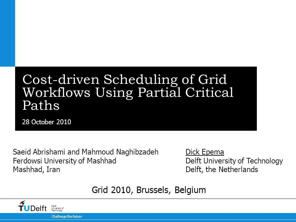 28 October 2010 Challenge the future Delft University of Technology Cost-driven Scheduling of Grid Workflows Using Partial Critical Paths Dick Epema Delft University of Technology Delft, the Netherlands Saeid Abrishami and Mahmoud Naghibzadeh Ferdowsi University of Mashhad Mashhad, Iran Grid 2010, Brussels, Belgium