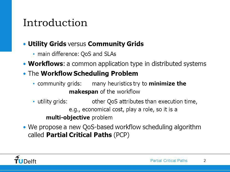 2 Partial Critical Paths Introduction Utility Grids versus Community Grids main difference: QoS and SLAs Workflows: a common application type in distributed systems The Workflow Scheduling Problem community grids: many heuristics try to minimize the makespan of the workflow utility grids: other QoS attributes than execution time, e.g., economical cost, play a role, so it is a multi-objective problem We propose a new QoS-based workflow scheduling algorithm called Partial Critical Paths (PCP)