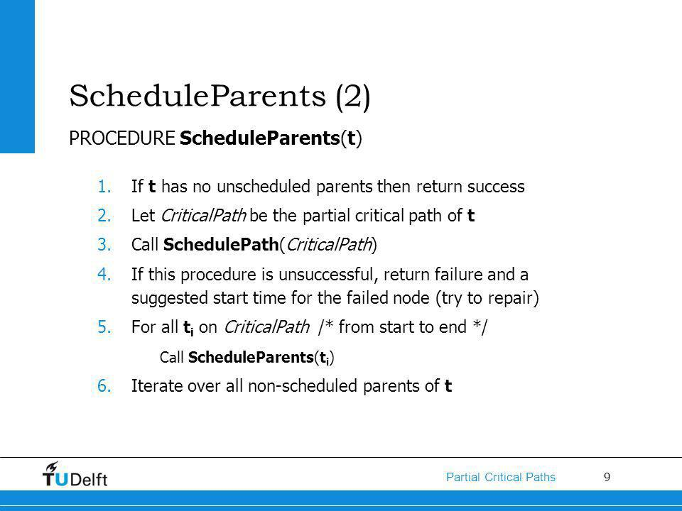 9 Partial Critical Paths ScheduleParents (2) PROCEDURE ScheduleParents(t) 1.If t has no unscheduled parents then return success 2.Let CriticalPath be the partial critical path of t 3.Call SchedulePath(CriticalPath) 4.If this procedure is unsuccessful, return failure and a suggested start time for the failed node (try to repair) 5.For all t i on CriticalPath /* from start to end */ Call ScheduleParents(t i ) 6.Iterate over all non-scheduled parents of t