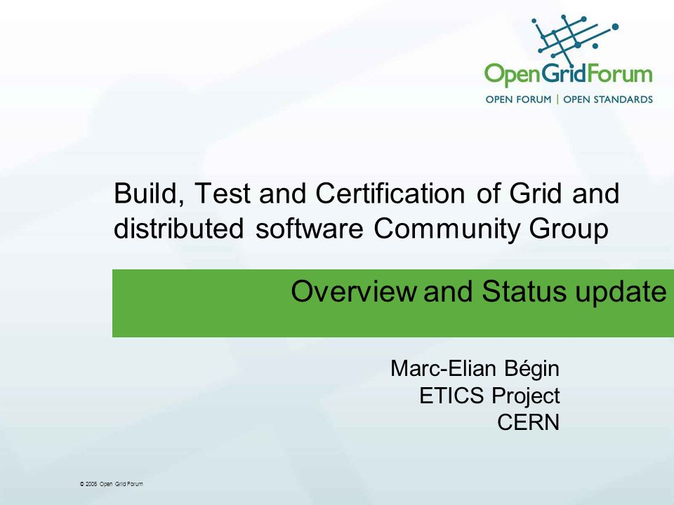 © 2006 Open Grid Forum Build, Test and Certification of Grid and distributed software Community Group Overview and Status update Marc-Elian Bégin ETICS Project CERN