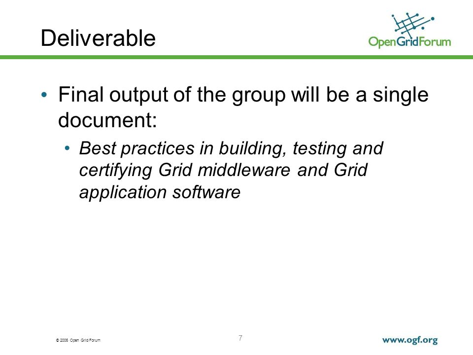 © 2006 Open Grid Forum 7 Deliverable Final output of the group will be a single document: Best practices in building, testing and certifying Grid middleware and Grid application software