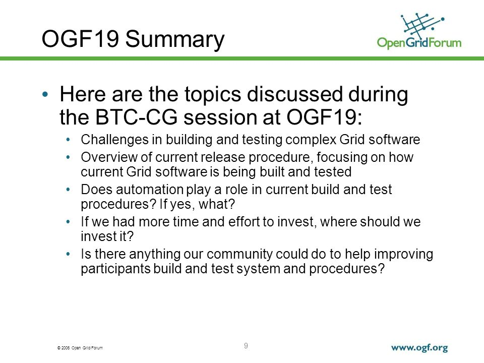 © 2006 Open Grid Forum 9 OGF19 Summary Here are the topics discussed during the BTC-CG session at OGF19: Challenges in building and testing complex Grid software Overview of current release procedure, focusing on how current Grid software is being built and tested Does automation play a role in current build and test procedures.