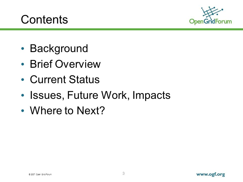 © 2007 Open Grid Forum 3 Contents Background Brief Overview Current Status Issues, Future Work, Impacts Where to Next