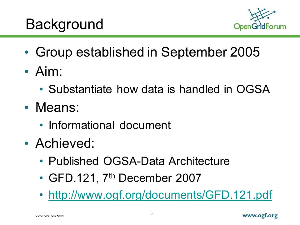 © 2007 Open Grid Forum Background Group established in September 2005 Aim: Substantiate how data is handled in OGSA Means: Informational document Achieved: Published OGSA-Data Architecture GFD.121, 7 th December 2007 http://www.ogf.org/documents/GFD.121.pdf 4