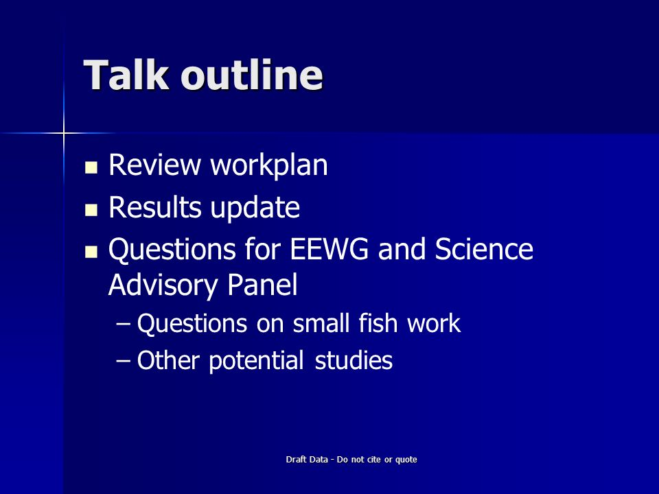 Draft Data - Do not cite or quote Talk outline Review workplan Results update Questions for EEWG and Science Advisory Panel – –Questions on small fish work – –Other potential studies