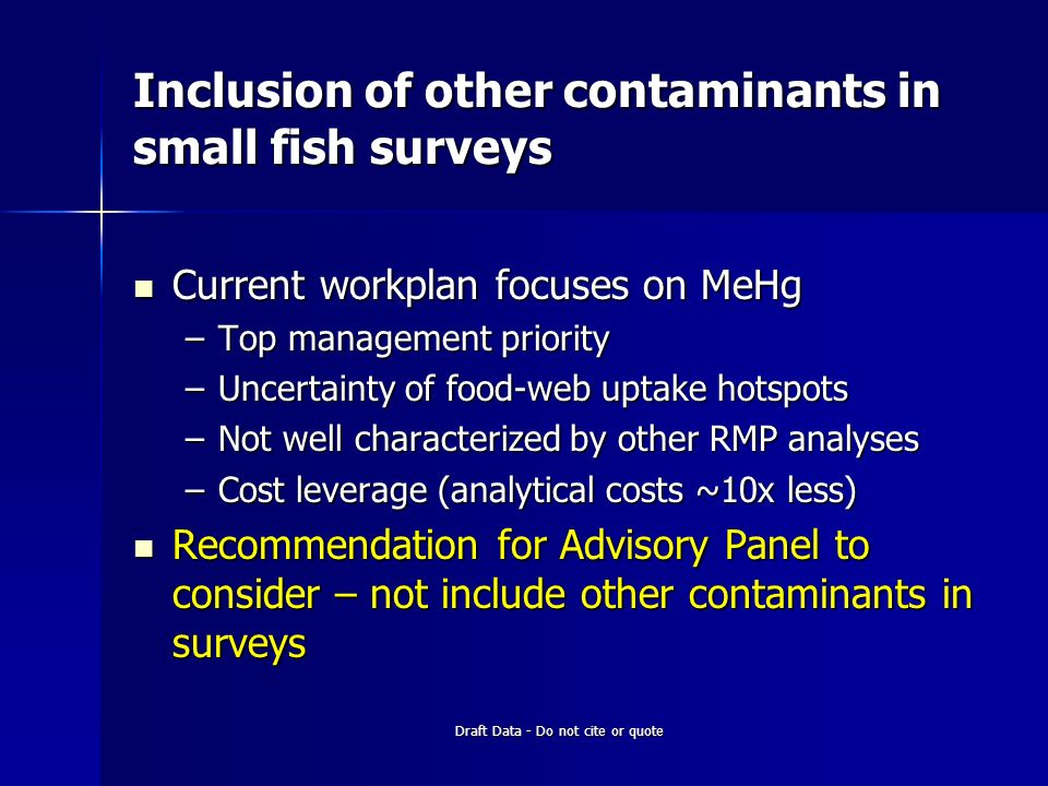 Draft Data - Do not cite or quote Inclusion of other contaminants in small fish surveys Current workplan focuses on MeHg Current workplan focuses on MeHg –Top management priority –Uncertainty of food-web uptake hotspots –Not well characterized by other RMP analyses –Cost leverage (analytical costs ~10x less) Recommendation for Advisory Panel to consider – not include other contaminants in surveys Recommendation for Advisory Panel to consider – not include other contaminants in surveys